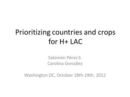 Prioritizing countries and crops for H+ LAC Salomón Pérez S. Carolina González Washington DC, October 18th-19th, 2012.