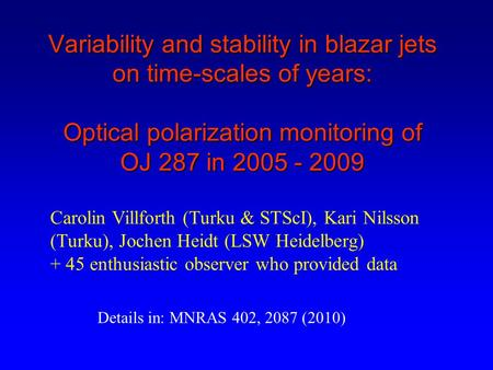 Variability and stability in blazar jets on time-scales of years: Optical polarization monitoring of OJ 287 in 2005 - 2009 Carolin Villforth (Turku & STScI),