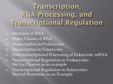 A. Structure of RNA B. Major Classes of RNA C. Transcription in Prokaryotes D. Transcription in Eukaryotes E. Post-transcriptional Processing of Eukaryotic.