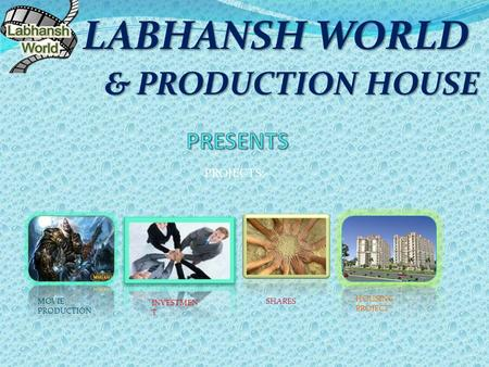 & PRODUCTION HOUSE & PRODUCTION HOUSE LABHANSH WORLD PROJECTS:- MOVIE PRODUCTION HOUSING PROJECT INVESTMEN T SHARES.