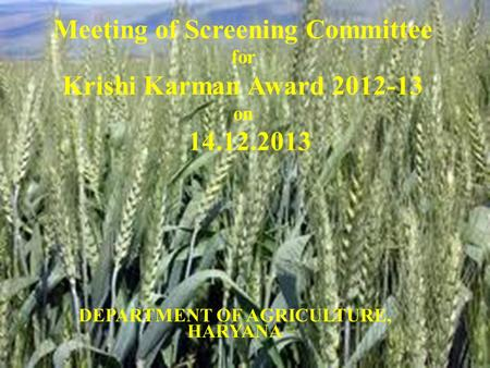 DEPARTMENT OF AGRICULTURE, HARYANA Meeting of Screening Committee for Krishi Karman Award 2012-13 on 14.12.2013.