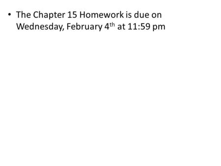 The Chapter 15 Homework is due on Wednesday, February 4 th at 11:59 pm.