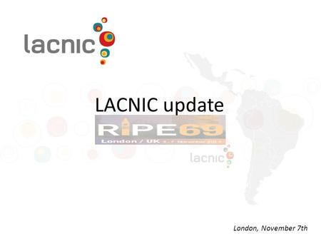 LACNIC update London, November 7th. LACNIC at a Glance One of the world's 5 RIRs Coverage area: 32 territories 2 NIRs and also co-founders of LACNIC (NIC.br.