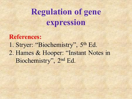 "Regulation of gene expression References: 1.Stryer: ""Biochemistry"", 5 th Ed. 2.Hames & Hooper: ""Instant Notes in Biochemistry"", 2 nd Ed."