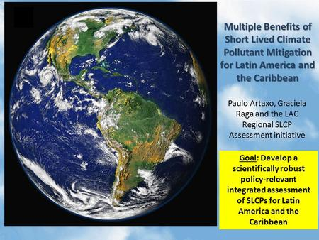 Multiple Benefits of Short Lived Climate Pollutant Mitigation for Latin America and the Caribbean Paulo Artaxo, Graciela Raga and the LAC Regional SLCP.