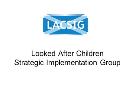 Looked After Children Strategic Implementation Group.