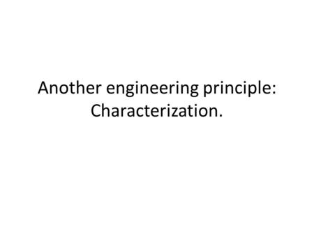 Another engineering principle: Characterization..