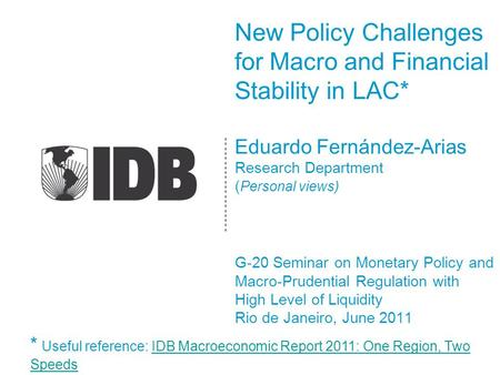 New Policy Challenges for Macro and Financial Stability in LAC* Eduardo Fernández-Arias Research Department ( Personal views) G-20 Seminar on Monetary.