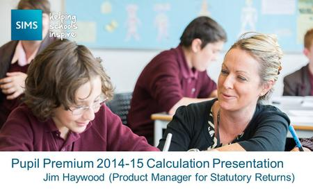 Jim Haywood (Product Manager for Statutory Returns) Pupil Premium 2014-15 Calculation Presentation.