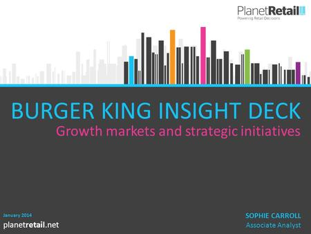 1 planetretail.net January 2014 SOPHIE CARROLL Associate Analyst BURGER KING INSIGHT DECK Growth markets and strategic initiatives.
