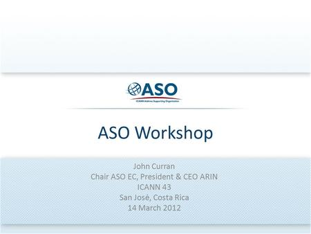 ASO Workshop John Curran Chair ASO EC, President & CEO ARIN ICANN 43 San Josė, Costa Rica 14 March 2012.