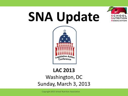 SNA Update LAC 2013 Washington, DC Sunday, March 3, 2013 Copyright 2013 School Nutrition Association.