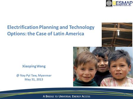 A Bridge to a Sustainable Energy Future A B RIDGE TO U NIVERSAL E NERGY A CCESS Electrification Planning and Technology Options: the Case of Latin America.