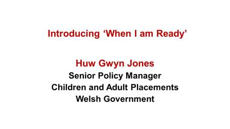 Introducing 'When I am Ready' Huw Gwyn Jones Senior Policy Manager Children and Adult Placements Welsh Government.