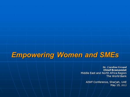 Empowering Women and SMEs Dr. Caroline Freund Chief Economist Middle East and North Africa Region The World Bank AIWF Conference, Sharjah, UAE May 15,