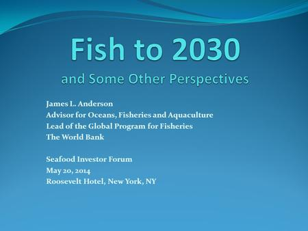 James L. Anderson Advisor for Oceans, Fisheries and Aquaculture Lead of the Global Program for Fisheries The World Bank Seafood Investor Forum May 20,