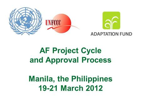 AF Project Cycle and Approval Process Manila, the Philippines 19-21 March 2012.