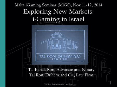 1 Tal Ron, Drihem & Co. Law Firm Malta iGaming Seminar (MiGS), Nov 11-12, 2014 Exploring New Markets: i-Gaming in Israel Tal Itzhak Ron, Advocate and Notary.