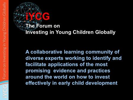 IYCG A collaborative learning community of diverse experts working to identify and facilitate applications of the most promising evidence and practices.