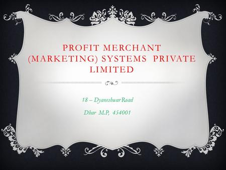 PROFIT MERCHANT (MARKETING) SYSTEMS PRIVATE LIMITED 18 – Dyaneshwar Road Dhar M.P, 454001.