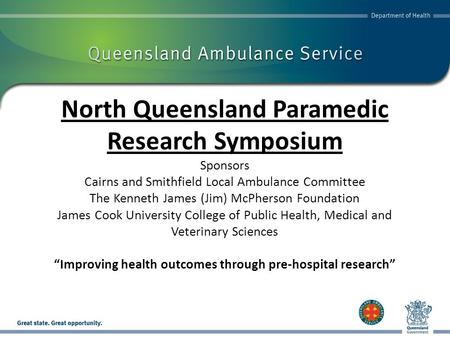 North Queensland Paramedic Research Symposium Sponsors Cairns and Smithfield Local Ambulance Committee The Kenneth James (Jim) McPherson Foundation James.