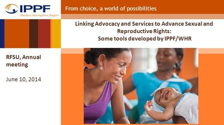 From choice, a world of possibilities Linking Advocacy and Services to Advance Sexual and Reproductive Rights: Some tools developed by IPPF/WHR RFSU, Annual.