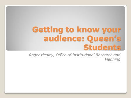 Getting to know your audience: Queen's Students Roger Healey, Office of Institutional Research and Planning.