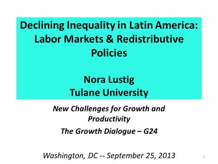 Declining Inequality in Latin America: Labor Markets & Redistributive Policies Nora Lustig Tulane University New Challenges for Growth and Productivity.