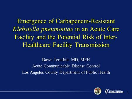 1 Emergence of Carbapenem-Resistant Klebsiella pneumoniae in an Acute Care Facility and the Potential Risk of Inter- Healthcare Facility Transmission Dawn.