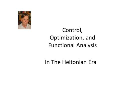 In The Heltonian Era Control, Optimization, and Functional Analysis.