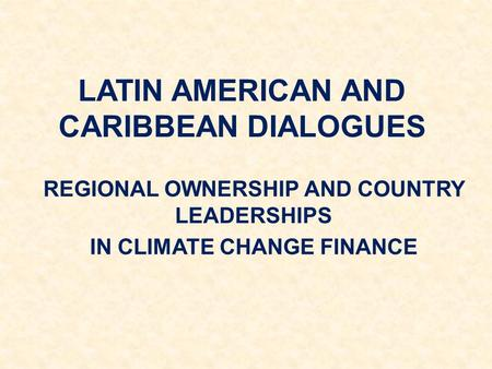 LATIN AMERICAN AND CARIBBEAN DIALOGUES REGIONAL OWNERSHIP AND COUNTRY LEADERSHIPS IN CLIMATE CHANGE FINANCE.