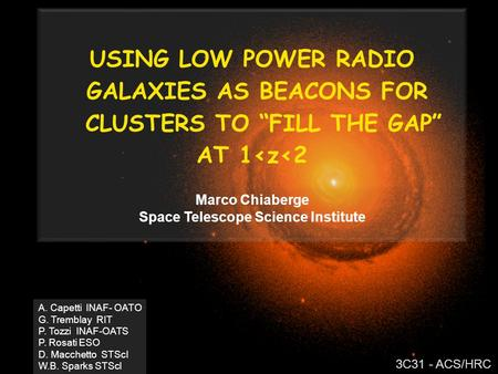 "USING LOW POWER RADIO GALAXIES AS BEACONS FOR CLUSTERS TO ""FILL THE GAP"" AT 1<z<2 Marco Chiaberge Space Telescope Science Institute A. Capetti INAF- OATO."