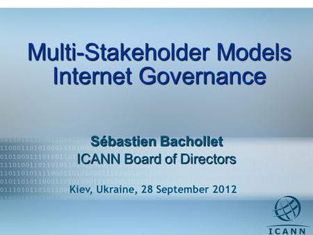 1 Multi-Stakeholder Models Internet Governance Sébastien Bachollet ICANN Board of Directors Kiev, Ukraine, 28 September 2012.