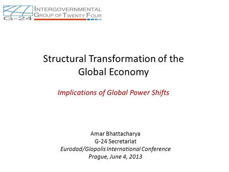 Structural Transformation of the Global Economy Implications of Global Power Shifts Amar Bhattacharya G-24 Secretariat Eurodad/Glopolis International Conference.