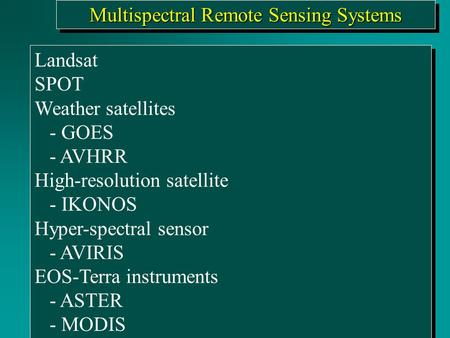 Multispectral Remote Sensing Systems Landsat SPOT Weather satellites - GOES - AVHRR High-resolution satellite - IKONOS Hyper-spectral sensor - AVIRIS EOS-Terra.