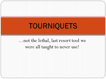 …not the lethal, last resort tool we were all taught to never use! TOURNIQUETS.
