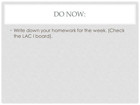 DO NOW: Write down your homework for the week. (Check the LAC I board).