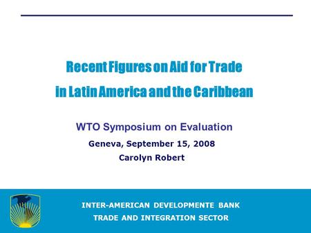 INTER-AMERICAN DEVELOPMENTE BANK TRADE AND INTEGRATION SECTOR Recent Figures on Aid for Trade in Latin America and the Caribbean WTO Symposium on Evaluation.