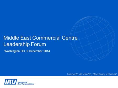 Middle East Commercial Centre Leadership Forum Washington DC, 9 December 2014 Umberto de Pretto, Secretary General.
