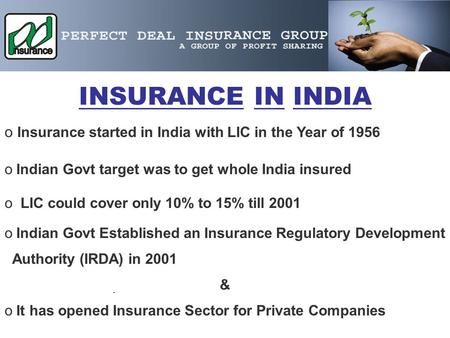 . INSURANCE IN INDIA o Io Insurance started in India with LIC in the Year of 1956 o Indian Govt target was to get whole India insured o LIC could cover.