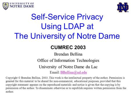 Self-Service Privacy Using LDAP at The University of Notre Dame CUMREC 2003 Brendan Bellina Office of Information Technologies University of Notre Dame.