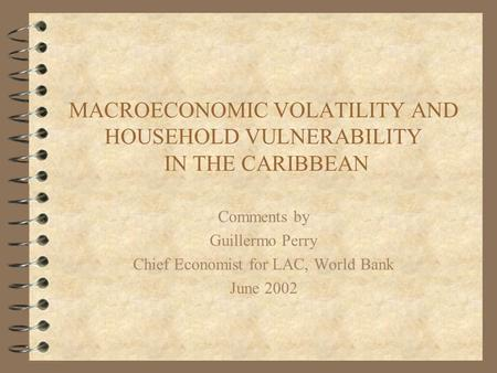 MACROECONOMIC VOLATILITY AND HOUSEHOLD VULNERABILITY IN THE CARIBBEAN Comments by Guillermo Perry Chief Economist for LAC, World Bank June 2002.
