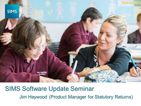 Jim Haywood (Product Manager for Statutory Returns) SIMS Software Update Seminar Version 1.01.