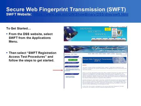 Secure Web Fingerprint Transmission (SWFT) SWFT Website: https://www.dss.mil/GW/ShowBinary/DSS/diss/swft.htmlhttps://www.dss.mil/GW/ShowBinary/DSS/diss/swft.html.