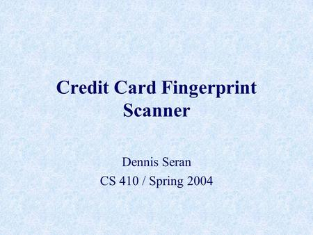 Credit Card Fingerprint Scanner Dennis Seran CS 410 / Spring 2004.
