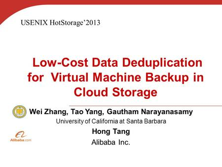 Low-Cost Data Deduplication for Virtual Machine Backup in Cloud Storage Wei Zhang, Tao Yang, Gautham Narayanasamy University of California at Santa Barbara.
