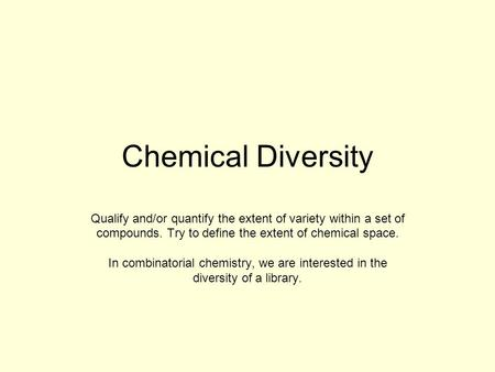 Chemical Diversity Qualify and/or quantify the extent of variety within a set of compounds. Try to define the extent of chemical space. In combinatorial.