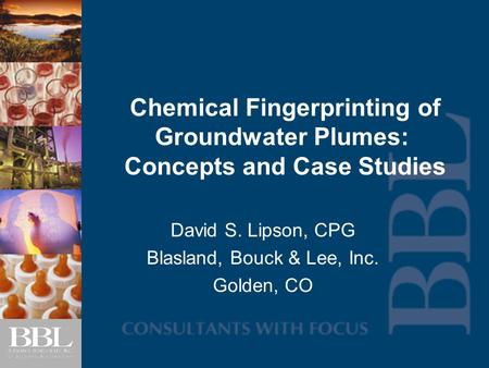 Chemical Fingerprinting of Groundwater Plumes: Concepts and Case Studies David S. Lipson, CPG Blasland, Bouck & Lee, Inc. Golden, CO.