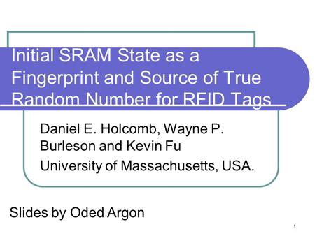 1 Initial SRAM State as a Fingerprint and Source of True Random Number for RFID Tags Daniel E. Holcomb, Wayne P. Burleson and Kevin Fu University of Massachusetts,