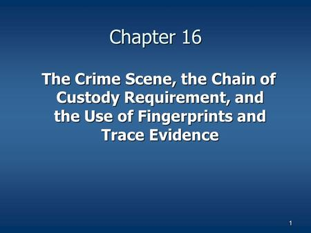 1 Chapter 16 The Crime Scene, the Chain of Custody Requirement, and the Use of Fingerprints and Trace Evidence The Crime Scene, the Chain of Custody Requirement,